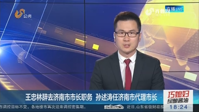 王忠林辞去济南市市长职务 孙述涛任济南市代理市长