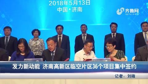 发力新动能济南高新区临空片区36个项目集中签约