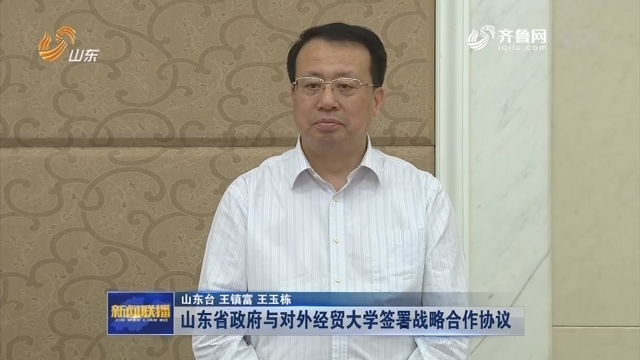 山東省政府與對外經貿大學簽署戰略合作協議