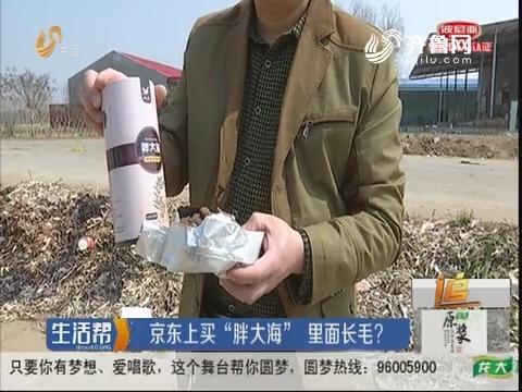 """青岛:京东上买""""胖大海"""" 里面长毛?"""