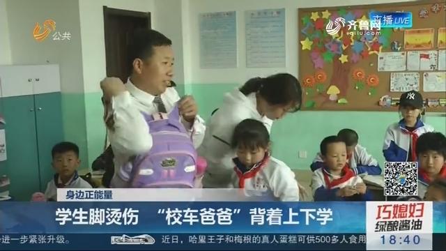 """【身边正能量】青岛:学生脚烫伤 """"校车爸爸""""背着上下学"""