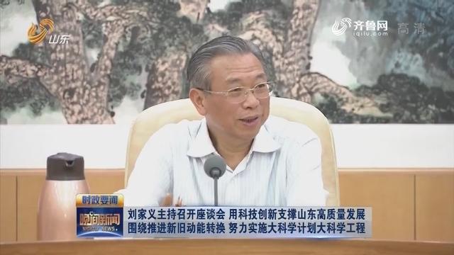 刘家义主持召开座谈会 用科技创新支撑山东高质量发展 围绕推进新旧动能转换 努力实施大科学计划大科学工程