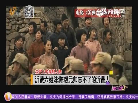 【荧屏上的英烈人物】沂蒙六姐妹:陈毅元帅忘不了的沂蒙人