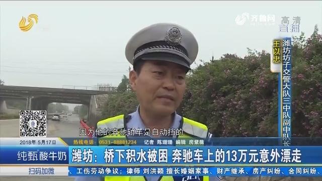 潍坊:桥下积水被困 奔驰车上的13万元意外漂走