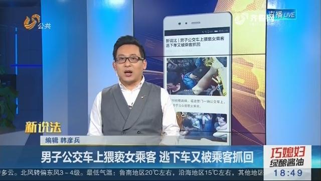 【新说法】男子公交车上猥亵女乘客 逃下车又被乘客抓回