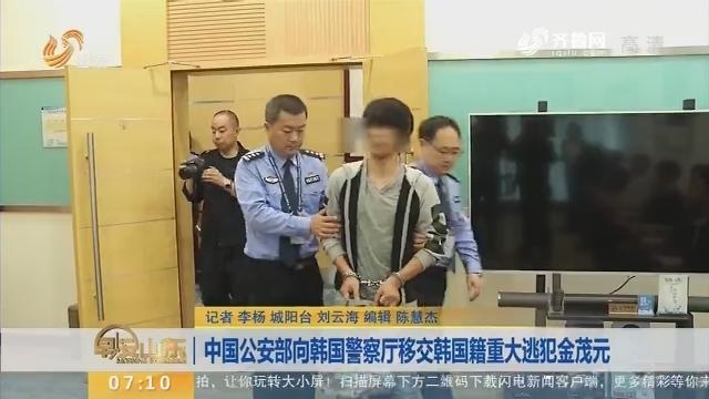 【闪电新闻排行榜】中国公安部向韩国警察厅移交韩国籍重大逃犯金茂元