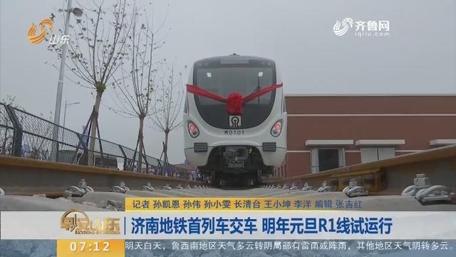 【闪电新闻排行榜】济南地铁首列车交车 2018年元旦R1线试运行