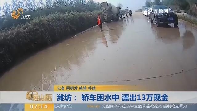 【闪电新闻排行榜】潍坊: 轿车困水中 漂出13万现金