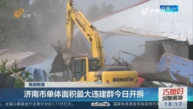 【亮剑拆违】济南市单体面积最大违建群5月18日开拆