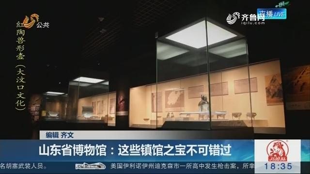 【看国宝翩翩起舞】山东省博物馆:这些镇馆之宝不可错过