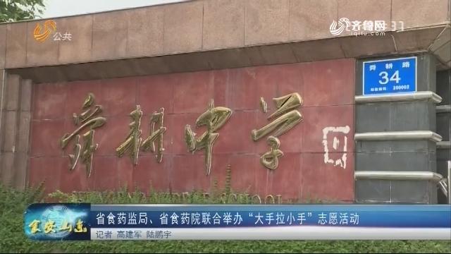 """20180518《食安山东》:省食药监局、省食药院联合举办""""大手拉小手""""志愿活动"""
