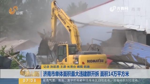【闪电新闻排行榜】济南市单体面积最大违建群开拆 面积14万平方米