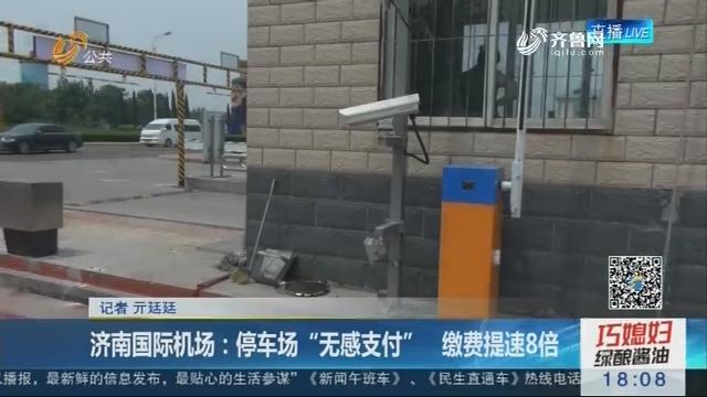 """济南国际机场:停车场""""无感支付"""" 缴费提速8倍"""