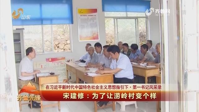 20180519《齐鲁先锋》:在习近平新时代中国特色社会主义思想指引下·第一书记风采录 宋建修——为了让涝岭村变个样