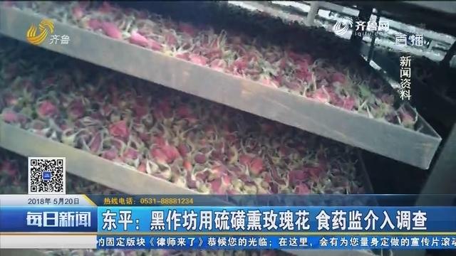 东平:黑作坊用硫磺熏玫瑰花 食药监介入调查