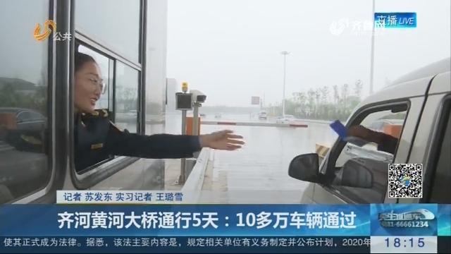 齐河黄河大桥通行5天:10多万车辆通过