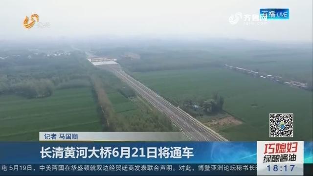 长清黄河大桥6月21日将通车