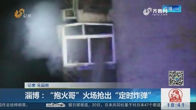 """淄博:""""抱火哥""""火场抢出""""定时炸弹"""""""