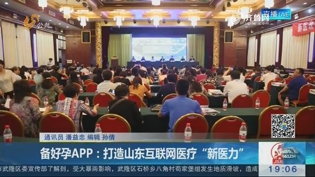 """济南:备好孕APP——打造山东互联网医疗""""新医力"""""""