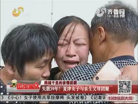 【跨越千里的亲情团聚】失散39年!夏津女子与亲生父母团聚