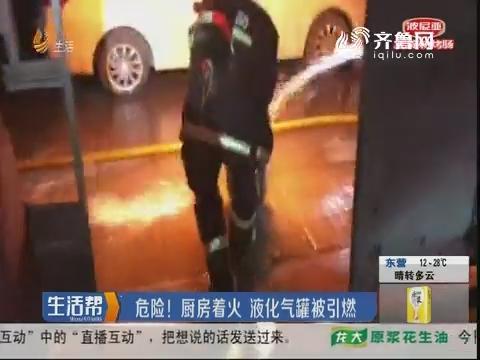 淄博:危险!厨房着火 液化气罐被引燃