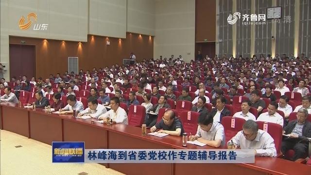 林峰海到省委党校作专题辅导报告