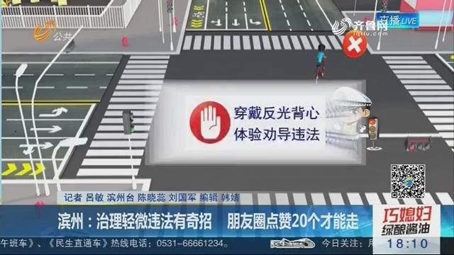 滨州:治理轻微违法有奇招 朋友圈点赞20个才能走