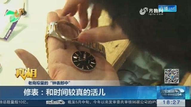 """【真相】老商埠里的""""钟表郎中"""":修表 和时间较真的活儿"""