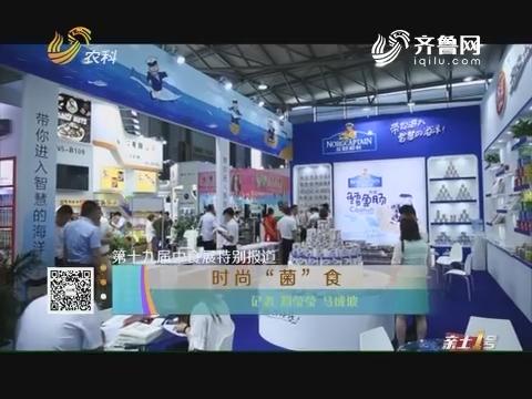 """第十九届中食展特别报道:时尚""""菌""""食"""