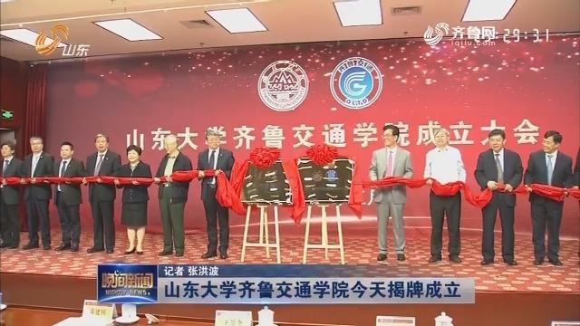 山东大学齐鲁交通学院今天揭牌成立