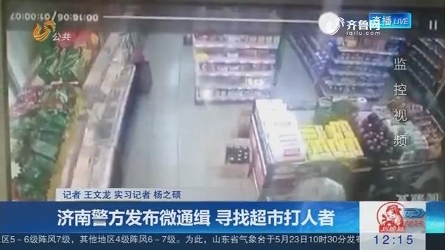济南警方发布微通缉 寻找超市打人者