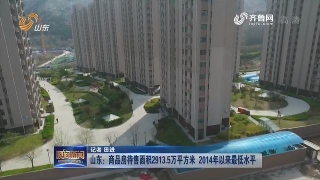 山东:商品房待售面积2913.5万平方米  2014年以来最低水平