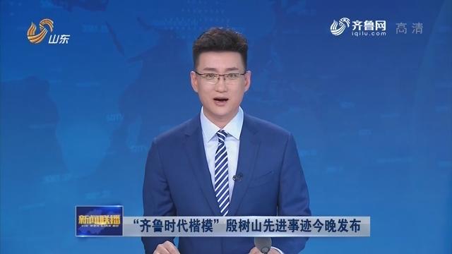 """""""齐鲁时代楷模""""殷树山先进事迹今晚发布"""