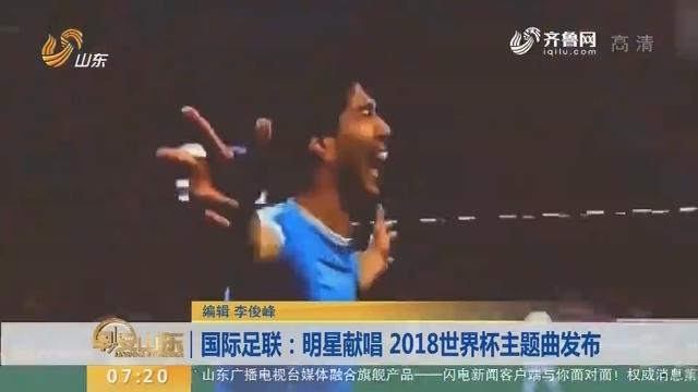 国际足联:明星献唱 2018世界杯主题曲发布