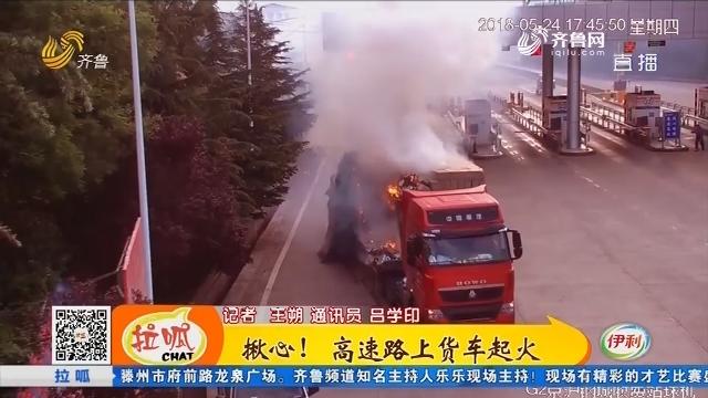莱芜:揪心!高速路上货车起火
