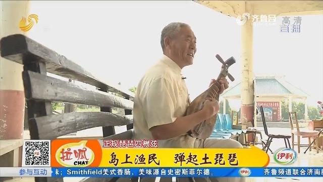 【留·传】微山:岛上渔民 弹起土琵琶