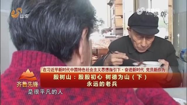 20180526《齐鲁先锋》:在习近平新时代中国特色社会主义思想指引下·奋进新时代 党员新作为 殷树山——殷殷初心 树德为山(下)永远的老兵