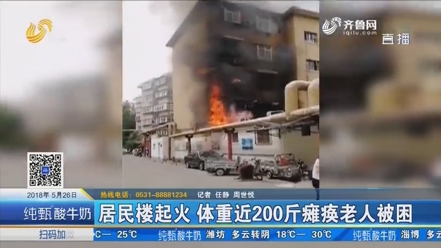 济南:居民楼起火 体重近200斤瘫痪老人被困