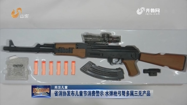 【关注儿童】省消协发布儿童节消费警示 水弹枪弓弩多属三无产品