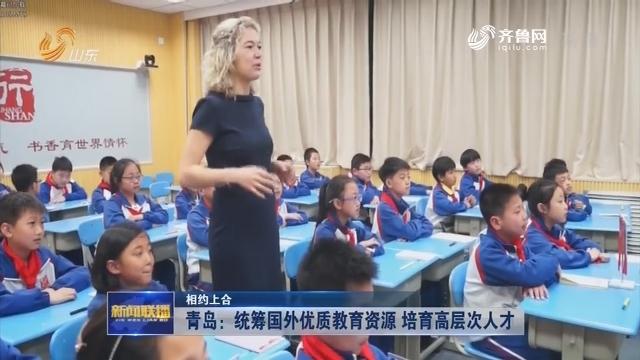 【相约上合】青岛:统筹国外优质教育资源 培育高层次人才