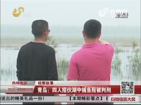 【检察故事】 青岛:四人搭伙湖中捕鱼险被判刑