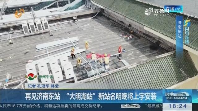 """【闪电连线】再见济南东站 """"大明湖站""""新站名28日晚将上字安装"""