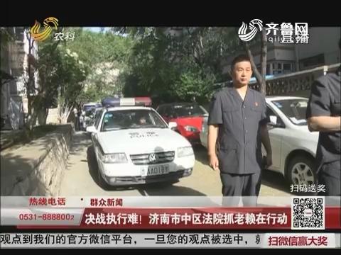 【群众新闻】决战执行难!济南市中区法院抓老赖在行动