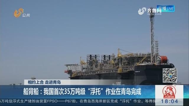 """【相约上合 走进青岛】船背船:我国首次35万吨级""""浮托""""作业在青岛完成"""