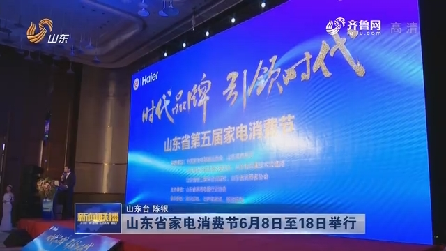 山东省家电消费节6月8日至18日举行