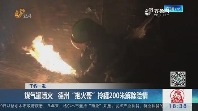 """【千钧一发】煤气罐喷火 德州""""抱火哥""""拎罐200米解除险情"""