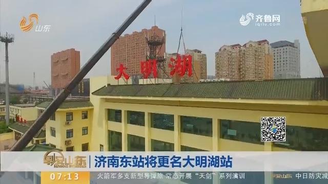 【闪电新闻排行榜】济南东站将更名大明湖站