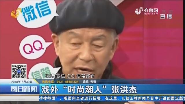 """【好戏在后头】戏外""""时尚潮人""""张洪杰"""