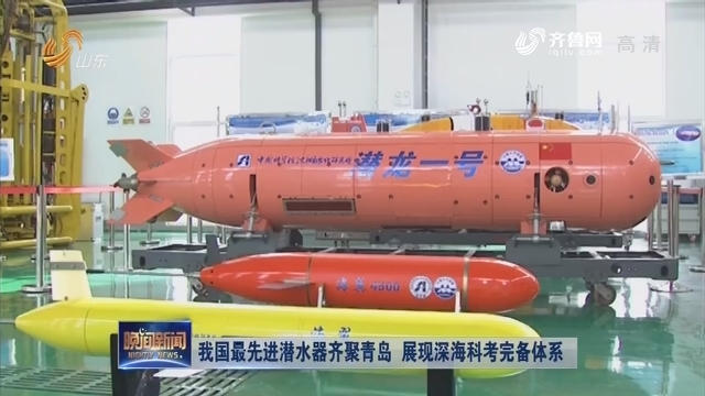 我国最先进潜水器齐聚青岛 展现深海科考完备体系