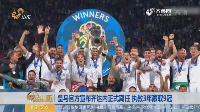 皇马官方宣布齐达内正式离任 执教3年豪取9冠